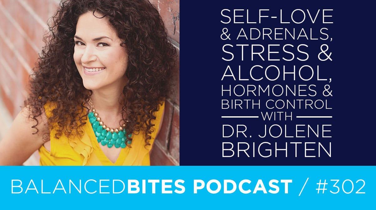 Diane Sanfilippo & Liz Wolfe | Balanced Bites Podcast | Self-Love & Adrenals, Stress & Alcohol, Hormones & Birth Control with Dr. Jolene Brighten