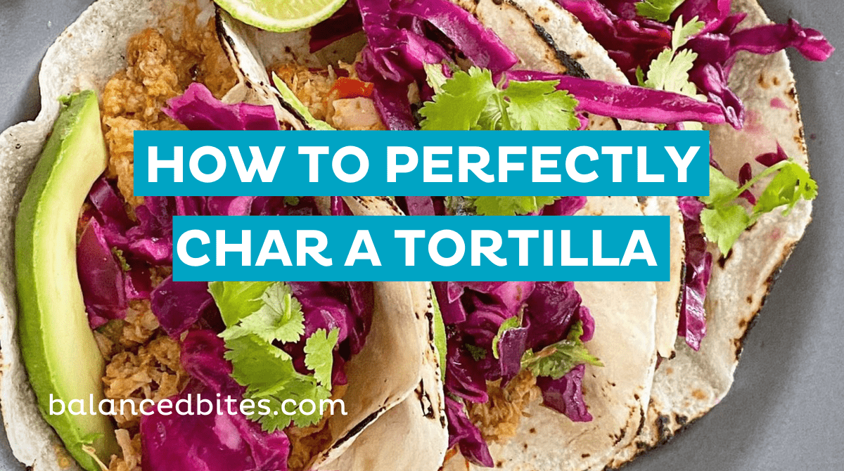 How To Perfectly Char A Tortilla | Balanced Bites, Diane Sanfilippo