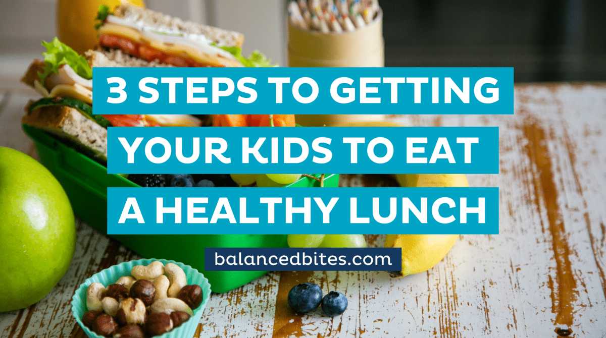 5 Steps To Getting Your Kids To Eat A Healthy Lunch | Balanced Bites